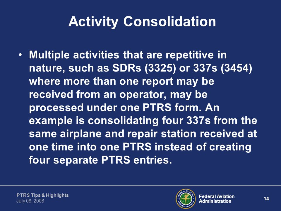 Federal Aviation Administration 14 PTRS Tips & Highlights July 08, 2008 Activity Consolidation Multiple activities that are repetitive in nature, such