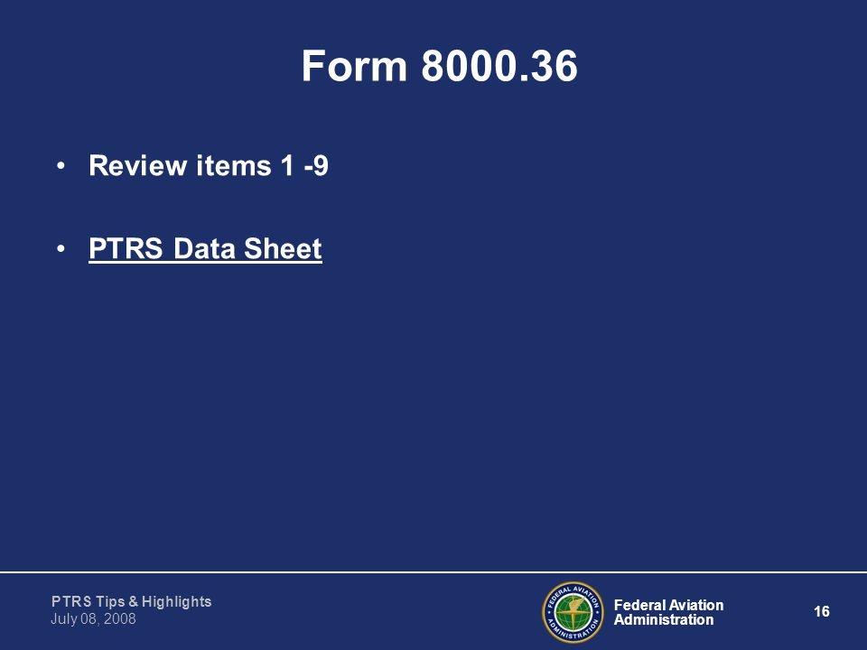 Federal Aviation Administration 16 PTRS Tips & Highlights July 08, 2008 Form 8000.36 Review items 1 -9 PTRS Data Sheet