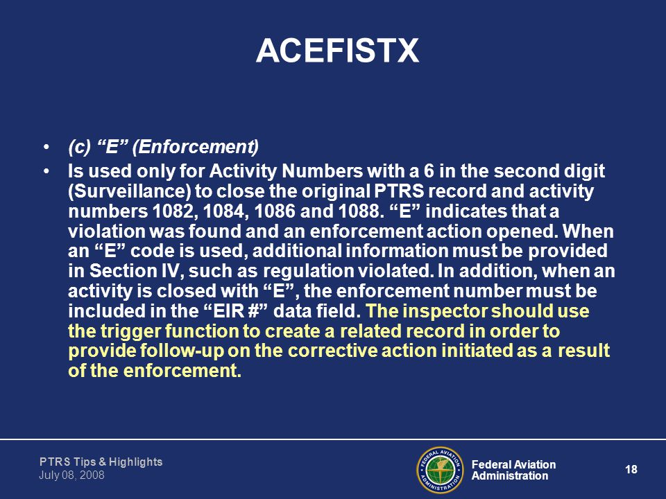 """Federal Aviation Administration 18 PTRS Tips & Highlights July 08, 2008 ACEFISTX (c) """"E"""" (Enforcement) Is used only for Activity Numbers with a 6 in t"""