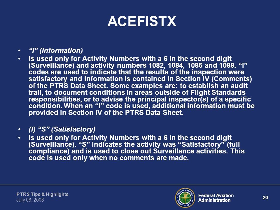 """Federal Aviation Administration 20 PTRS Tips & Highlights July 08, 2008 ACEFISTX """"I"""" (Information) Is used only for Activity Numbers with a 6 in the s"""