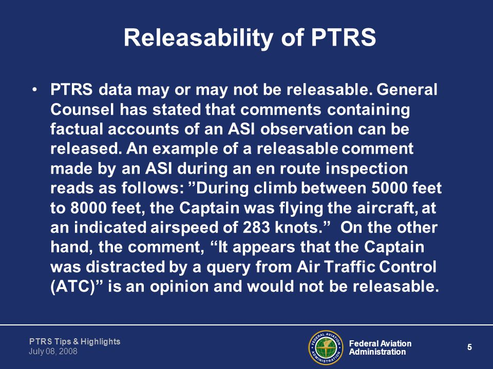 Federal Aviation Administration 5 PTRS Tips & Highlights July 08, 2008 Releasability of PTRS PTRS data may or may not be releasable. General Counsel h