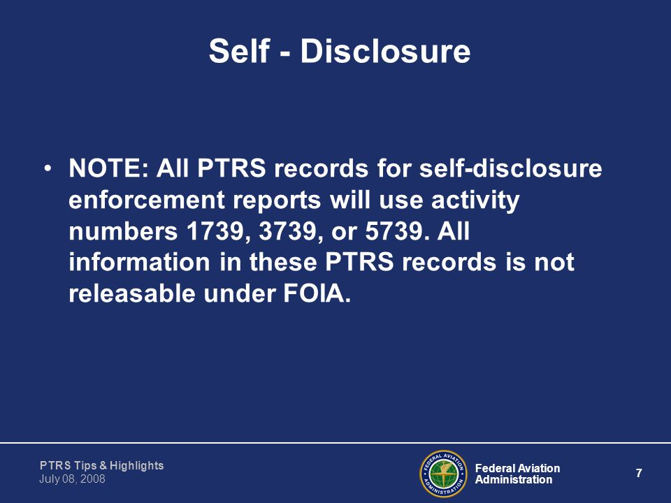 Federal Aviation Administration 7 PTRS Tips & Highlights July 08, 2008 Self - Disclosure NOTE: All PTRS records for self-disclosure enforcement report