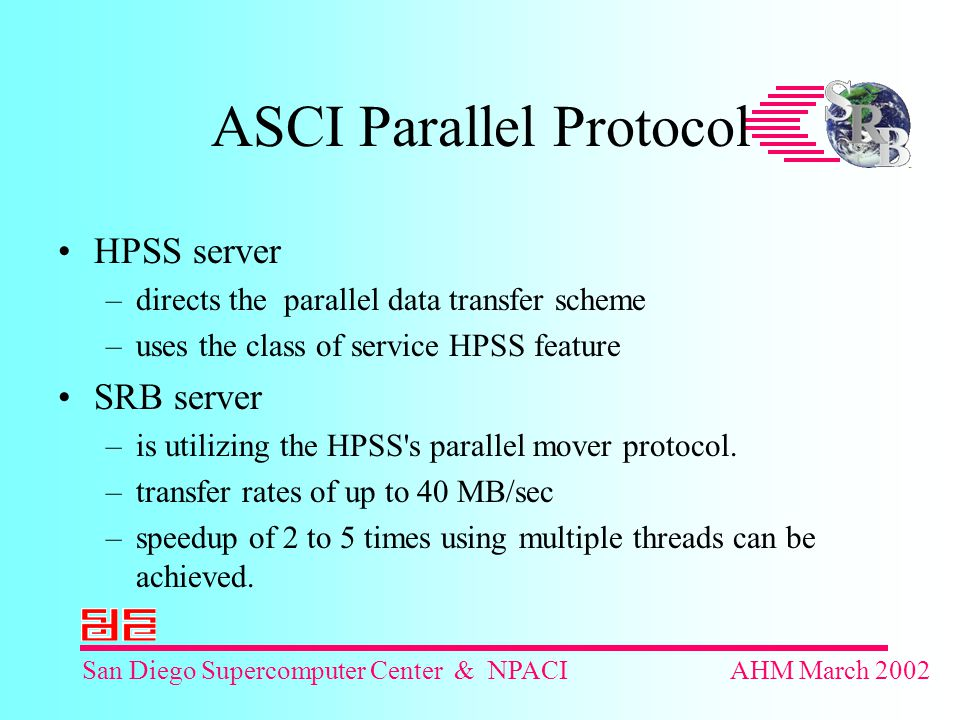 San Diego Supercomputer Center & NPACIAHM March 2002 ASCI Parallel Protocol HPSS server –directs the parallel data transfer scheme –uses the class of service HPSS feature SRB server –is utilizing the HPSS s parallel mover protocol.