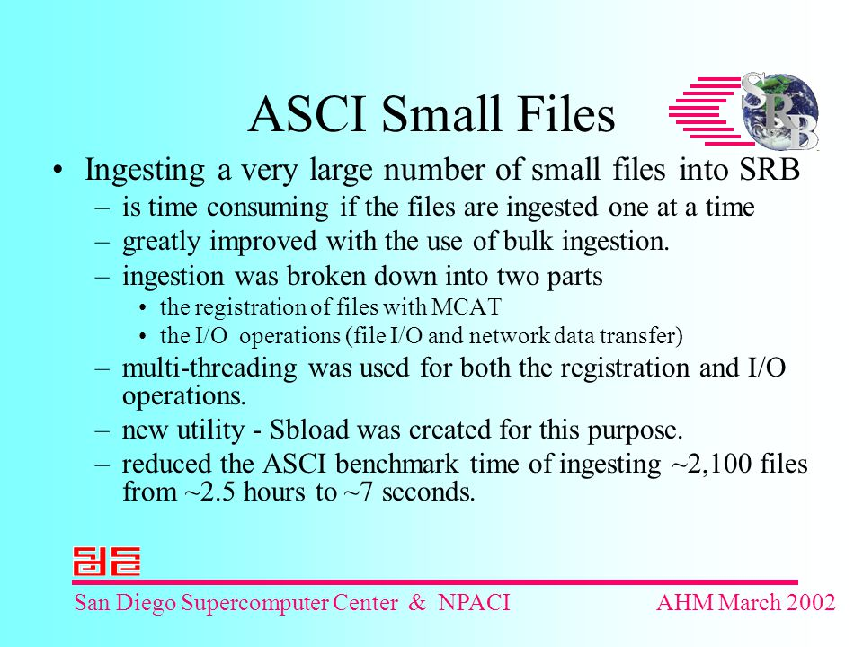 San Diego Supercomputer Center & NPACIAHM March 2002 ASCI Small Files Ingesting a very large number of small files into SRB –is time consuming if the files are ingested one at a time –greatly improved with the use of bulk ingestion.