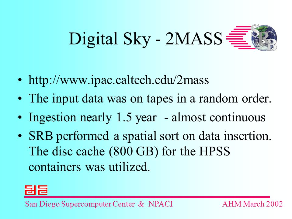 San Diego Supercomputer Center & NPACIAHM March 2002 Digital Sky - 2MASS http://www.ipac.caltech.edu/2mass The input data was on tapes in a random order.