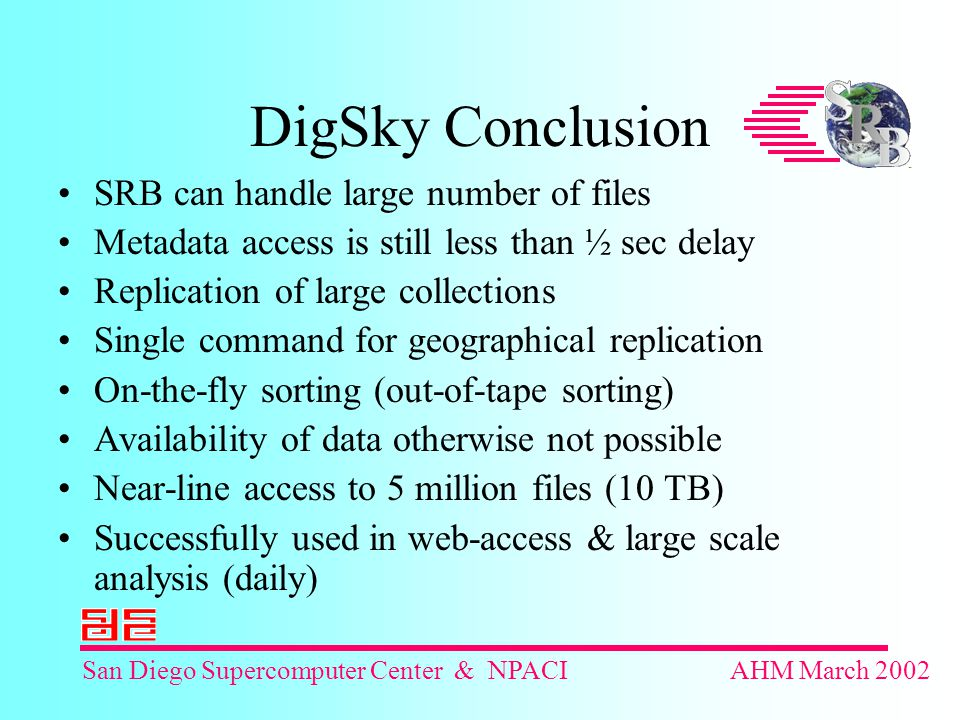 San Diego Supercomputer Center & NPACIAHM March 2002 DigSky Conclusion SRB can handle large number of files Metadata access is still less than ½ sec delay Replication of large collections Single command for geographical replication On-the-fly sorting (out-of-tape sorting) Availability of data otherwise not possible Near-line access to 5 million files (10 TB) Successfully used in web-access & large scale analysis (daily)