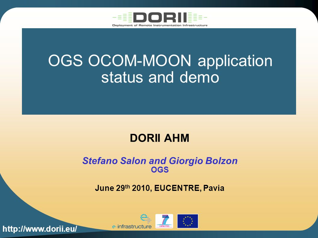 http://www.dorii.eu/ OGS OCOM-MOON application status and demo DORII AHM Stefano Salon and Giorgio Bolzon OGS June 29 th 2010, EUCENTRE, Pavia