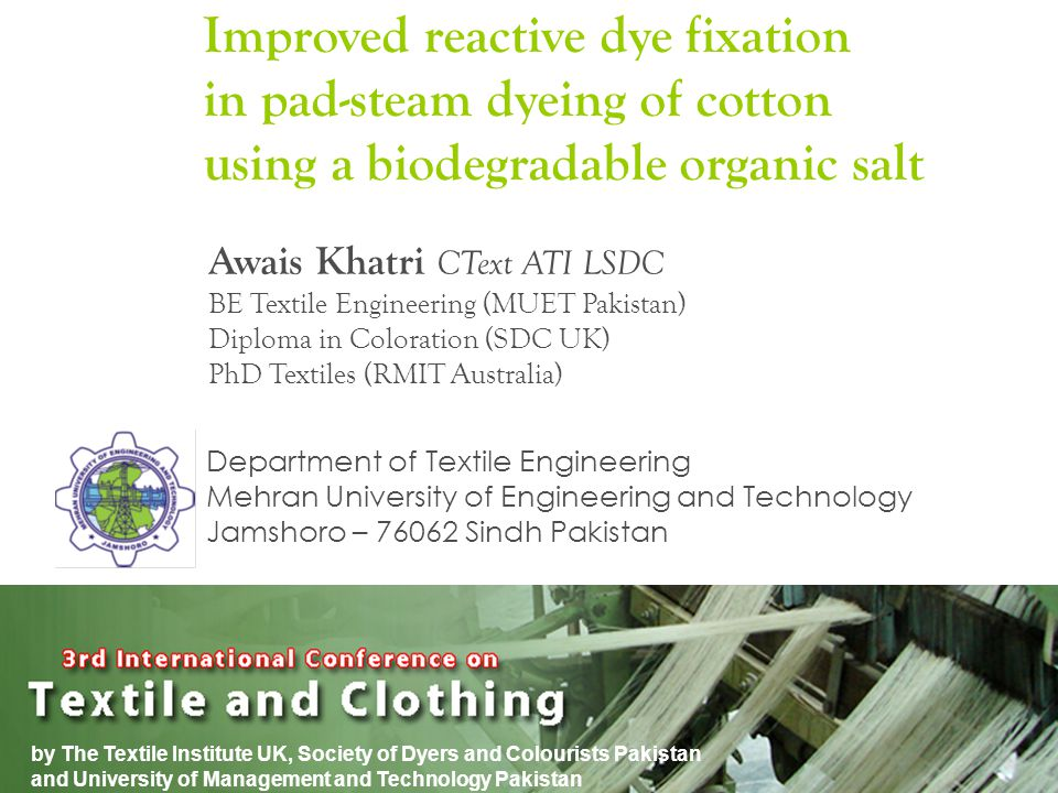 by The Textile Institute UK, Society of Dyers and Colourists Pakistan and University of Management and Technology Pakistan Improved reactive dye fixation in pad-steam dyeing of cotton using a biodegradable organic salt Awais Khatri CText ATI LSDC BE Textile Engineering (MUET Pakistan) Diploma in Coloration (SDC UK) PhD Textiles (RMIT Australia) Department of Textile Engineering Mehran University of Engineering and Technology Jamshoro – 76062 Sindh Pakistan