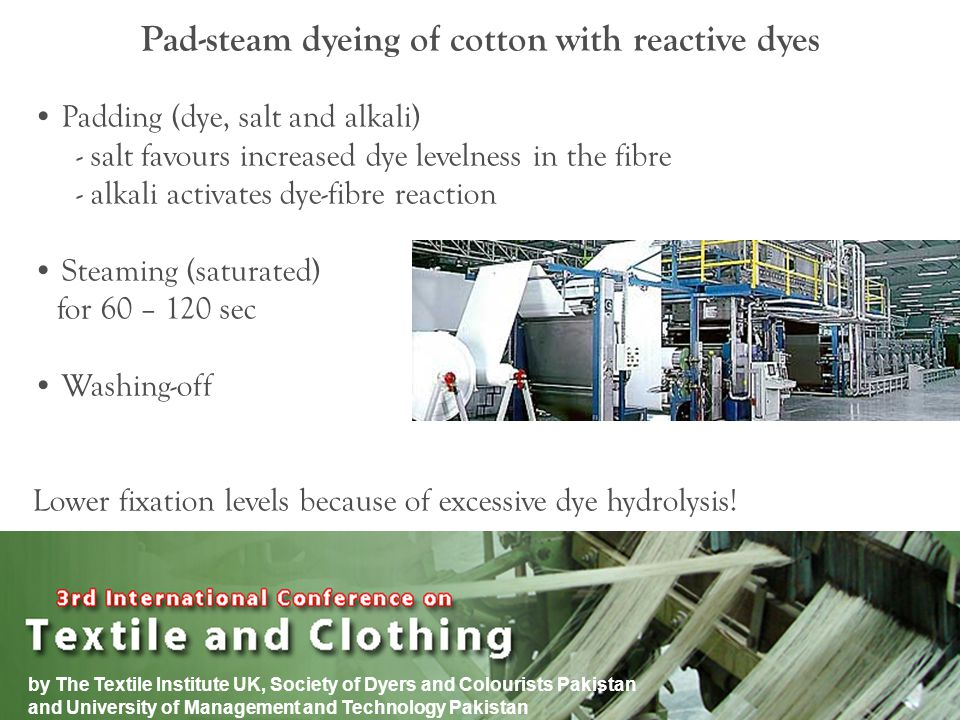 by The Textile Institute UK, Society of Dyers and Colourists Pakistan and University of Management and Technology Pakistan Pad-steam dyeing of cotton with reactive dyes Padding (dye, salt and alkali) - salt favours increased dye levelness in the fibre - alkali activates dye-fibre reaction Steaming (saturated) for 60 – 120 sec Washing-off Lower fixation levels because of excessive dye hydrolysis!