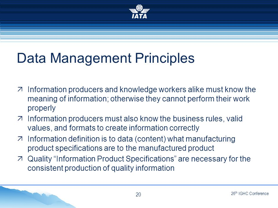 26 th IGHC Conference NO TYPE OR IMAGES CAN TOUCH THE SKY Data Management Principles  Information producers and knowledge workers alike must know the meaning of information; otherwise they cannot perform their work properly  Information producers must also know the business rules, valid values, and formats to create information correctly  Information definition is to data (content) what manufacturing product specifications are to the manufactured product  Quality Information Product Specifications are necessary for the consistent production of quality information 20
