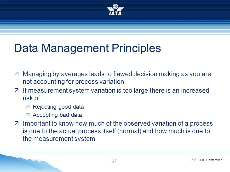26 th IGHC Conference NO TYPE OR IMAGES CAN TOUCH THE SKY Data Management Principles  Managing by averages leads to flawed decision making as you are not accounting for process variation  If measurement system variation is too large there is an increased risk of:  Rejecting good data  Accepting bad data  Important to know how much of the observed variation of a process is due to the actual process itself (normal) and how much is due to the measurement system 21