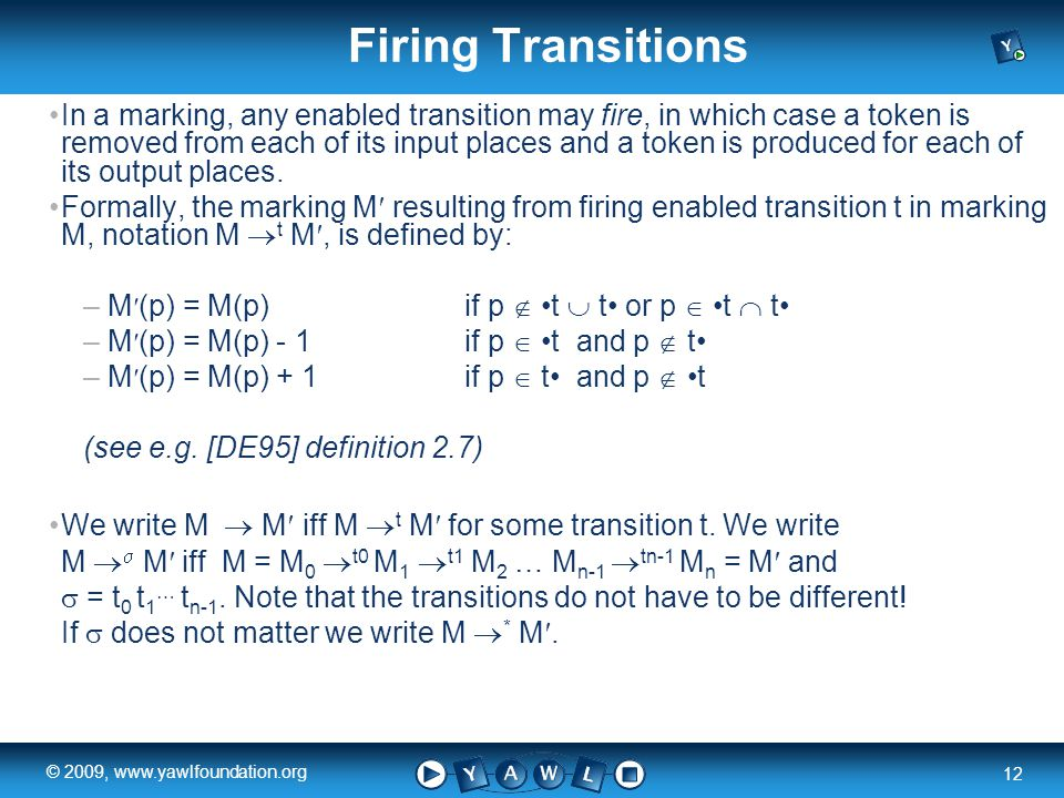 a university for the world real R 12 © 2009, www.yawlfoundation.org Firing Transitions In a marking, any enabled transition may fire, in which case a token is removed from each of its input places and a token is produced for each of its output places.