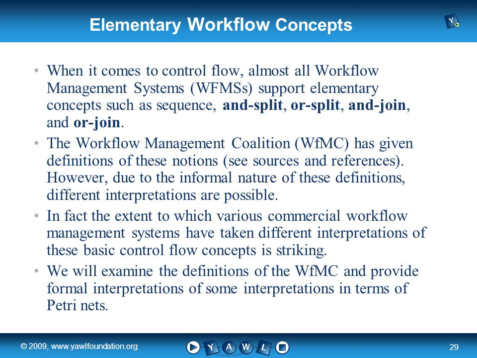 a university for the world real R 29 © 2009, www.yawlfoundation.org Elementary Workflow Concepts When it comes to control flow, almost all Workflow Management Systems (WFMSs) support elementary concepts such as sequence, and-split, or-split, and-join, and or-join.