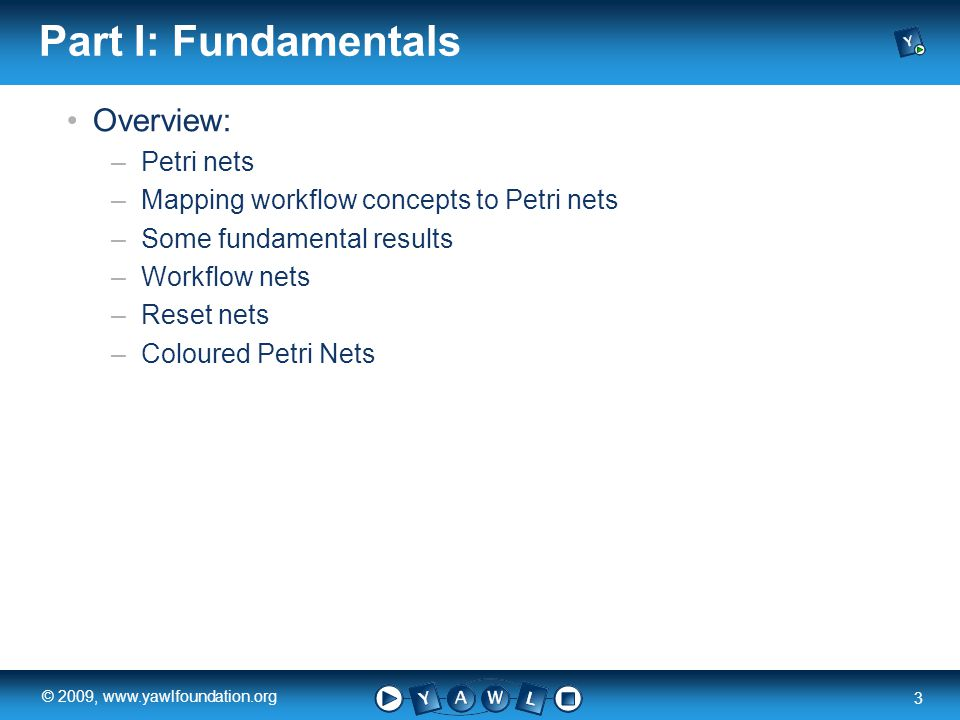 a university for the world real R 3 © 2009, www.yawlfoundation.org Part I: Fundamentals Overview: –Petri nets –Mapping workflow concepts to Petri nets –Some fundamental results –Workflow nets –Reset nets –Coloured Petri Nets