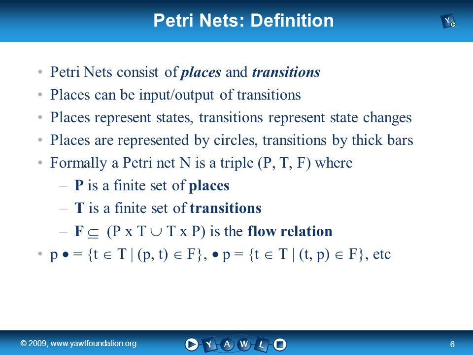 a university for the world real R 6 © 2009, www.yawlfoundation.org Petri Nets: Definition Petri Nets consist of places and transitions Places can be input/output of transitions Places represent states, transitions represent state changes Places are represented by circles, transitions by thick bars Formally a Petri net N is a triple (P, T, F) where –P is a finite set of places –T is a finite set of transitions –F  (P x T  T x P) is the flow relation p  = {t  T | (p, t)  F},  p = {t  T | (t, p)  F}, etc