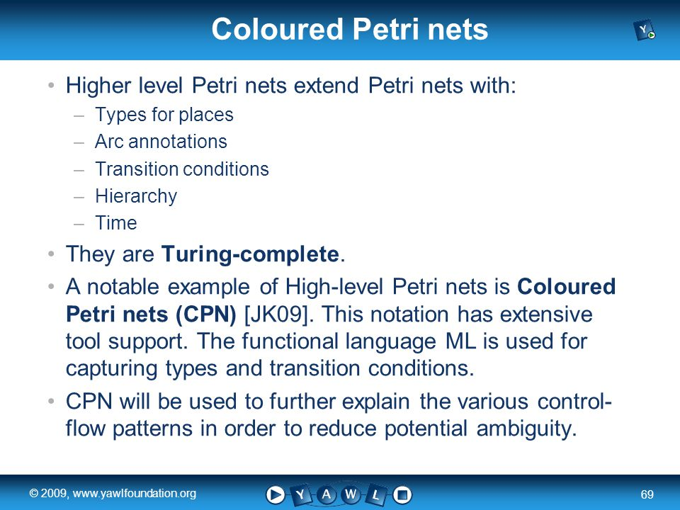 a university for the world real R 69 © 2009, www.yawlfoundation.org Coloured Petri nets Higher level Petri nets extend Petri nets with: –Types for places –Arc annotations –Transition conditions –Hierarchy –Time They are Turing-complete.