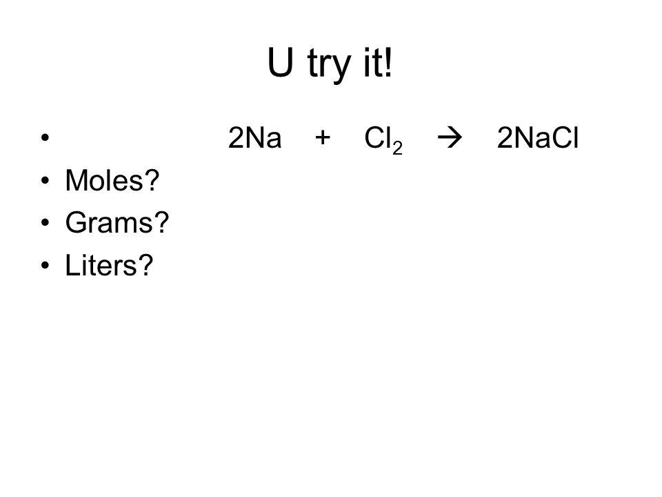 U try it! 2Na + Cl 2  2NaCl Moles? Grams? Liters?