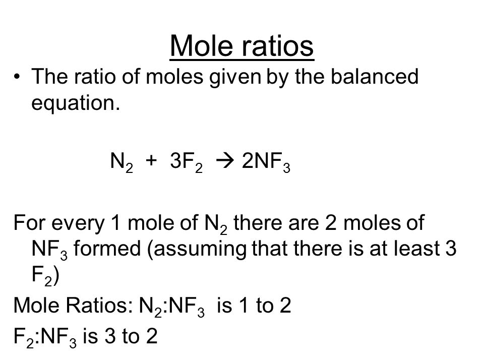 Mole ratios The ratio of moles given by the balanced equation. N 2 + 3F 2  2NF 3 For every 1 mole of N 2 there are 2 moles of NF 3 formed (assuming t