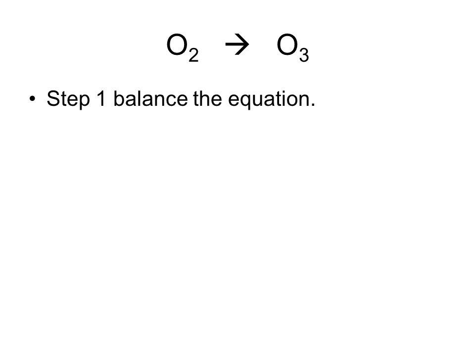 O 2  O 3 Step 1 balance the equation.