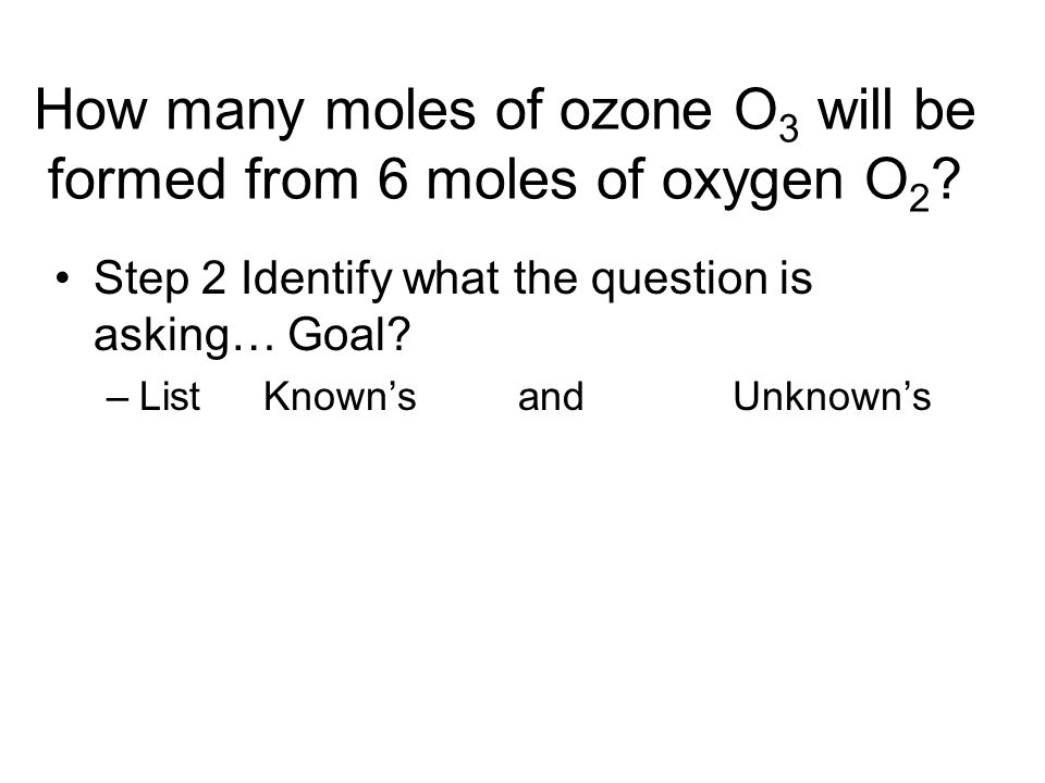 How many moles of ozone O 3 will be formed from 6 moles of oxygen O 2 ? Step 2 Identify what the question is asking… Goal? –List Known's and Unknown's
