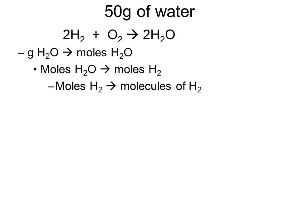 50g of water 2H 2 + O 2  2H 2 O –g H 2 O  moles H 2 O Moles H 2 O  moles H 2 –Moles H 2  molecules of H 2