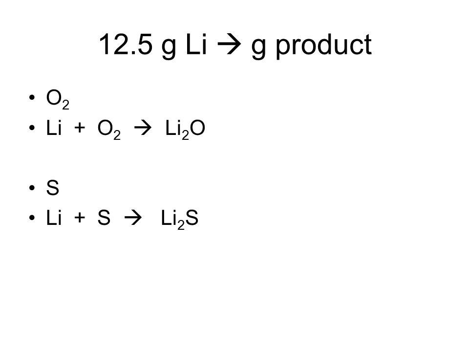 12.5 g Li  g product O 2 Li + O 2  Li 2 O S Li + S  Li 2 S