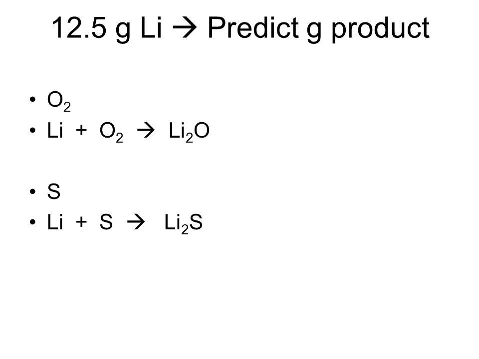 12.5 g Li  Predict g product O 2 Li + O 2  Li 2 O S Li + S  Li 2 S