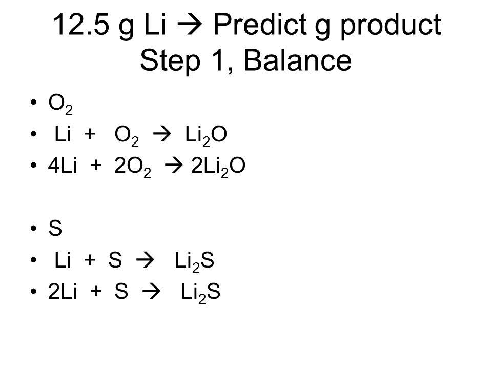 12.5 g Li  Predict g product Step 1, Balance O 2 Li + O 2  Li 2 O 4Li + 2O 2  2Li 2 O S Li + S  Li 2 S 2Li + S  Li 2 S