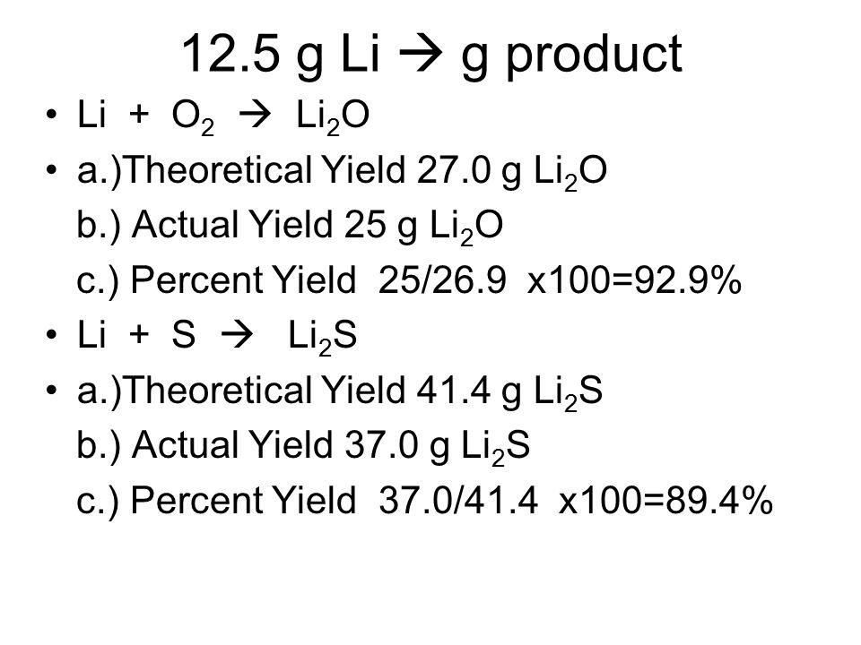 12.5 g Li  g product Li + O 2  Li 2 O a.)Theoretical Yield 27.0 g Li 2 O b.) Actual Yield 25 g Li 2 O c.) Percent Yield 25/26.9 x100=92.9% Li + S 