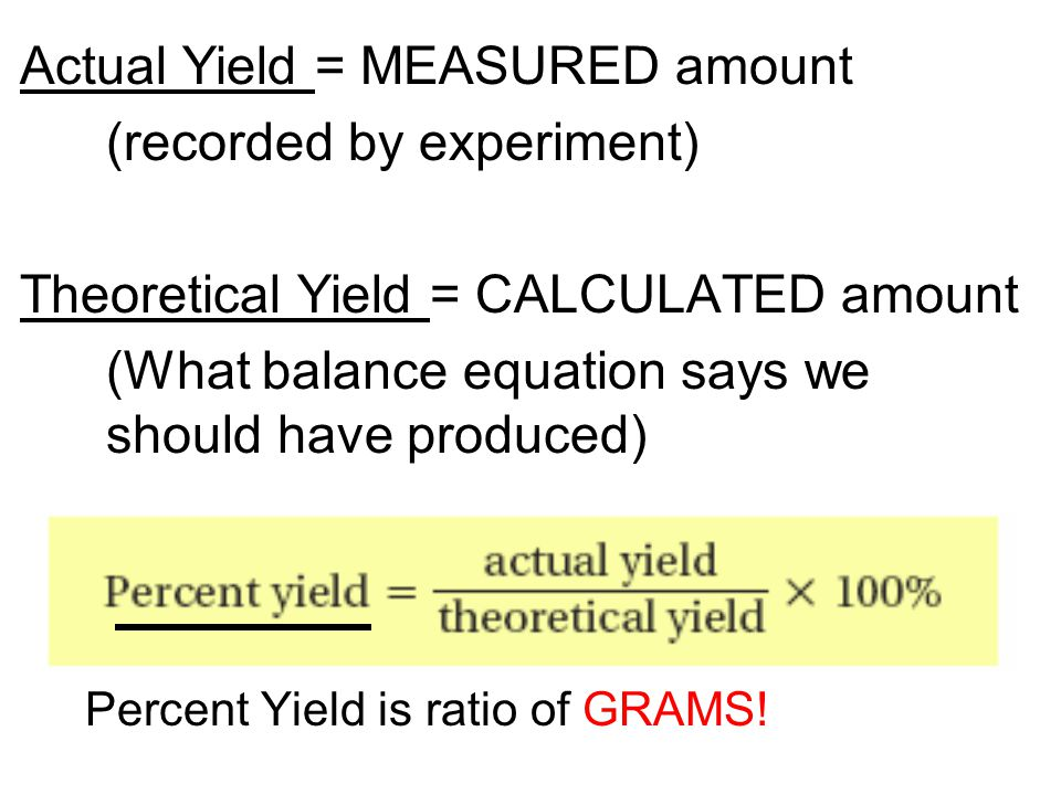 Actual Yield = MEASURED amount (recorded by experiment) Theoretical Yield = CALCULATED amount (What balance equation says we should have produced) Per