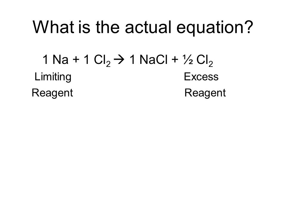 What is the actual equation? 1 Na + 1 Cl 2  1 NaCl + ½ Cl 2 Limiting Excess Reagent