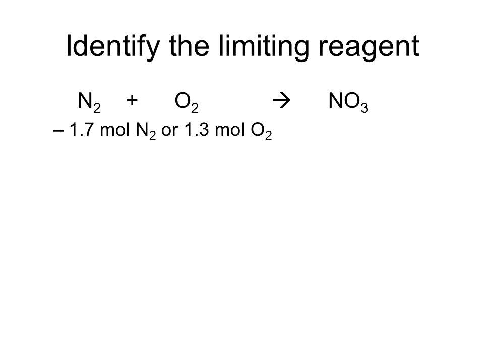 Identify the limiting reagent N 2 + O 2  NO 3 –1.7 mol N 2 or 1.3 mol O 2