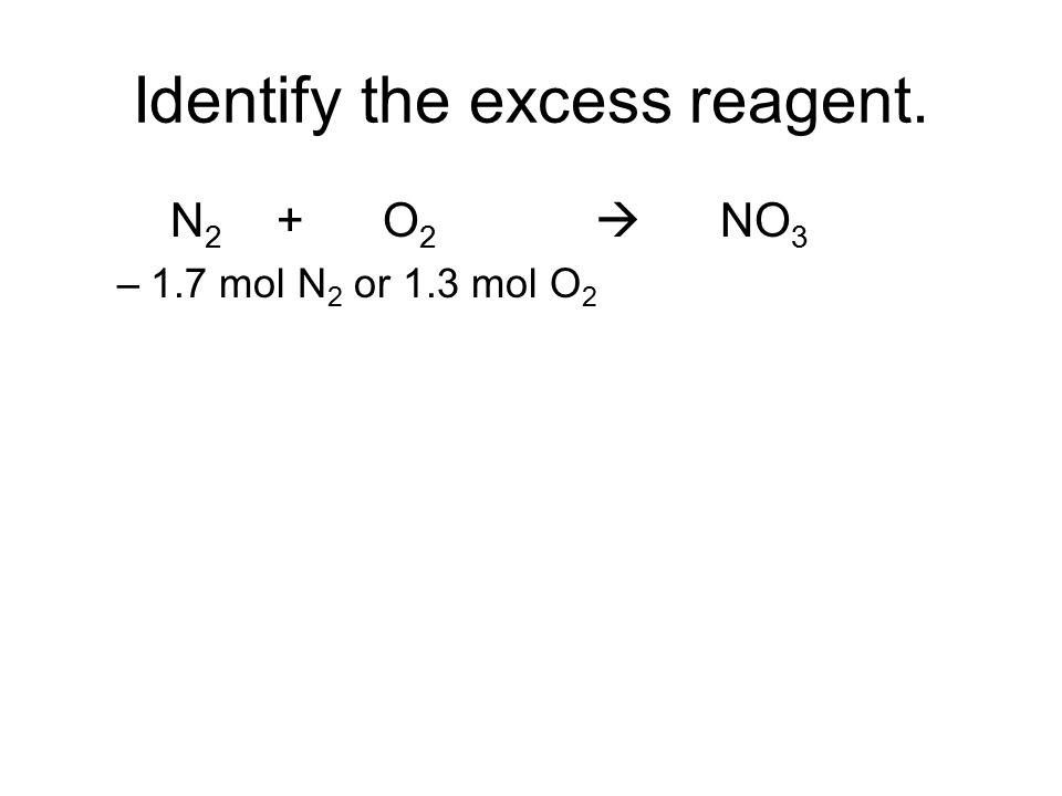 Identify the excess reagent. N 2 + O 2  NO 3 –1.7 mol N 2 or 1.3 mol O 2