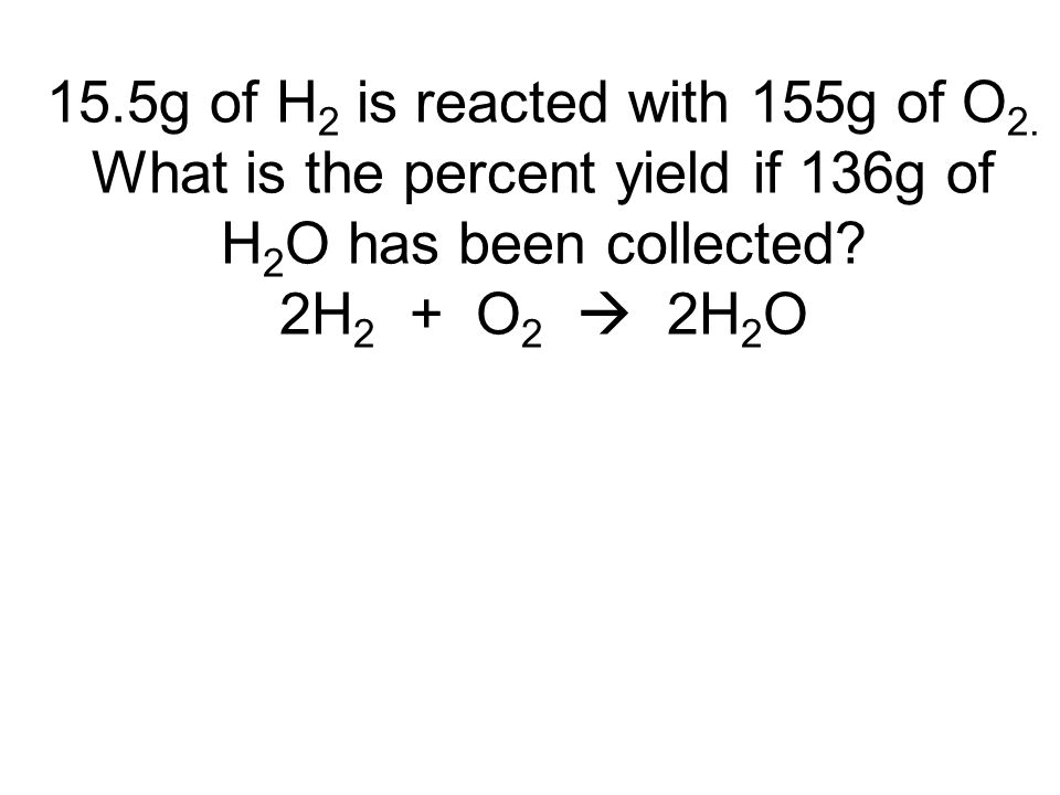 15.5g of H 2 is reacted with 155g of O 2. What is the percent yield if 136g of H 2 O has been collected? 2H 2 + O 2  2H 2 O
