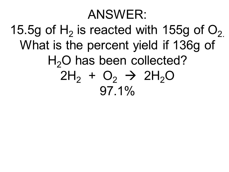 ANSWER: 15.5g of H 2 is reacted with 155g of O 2. What is the percent yield if 136g of H 2 O has been collected? 2H 2 + O 2  2H 2 O 97.1%