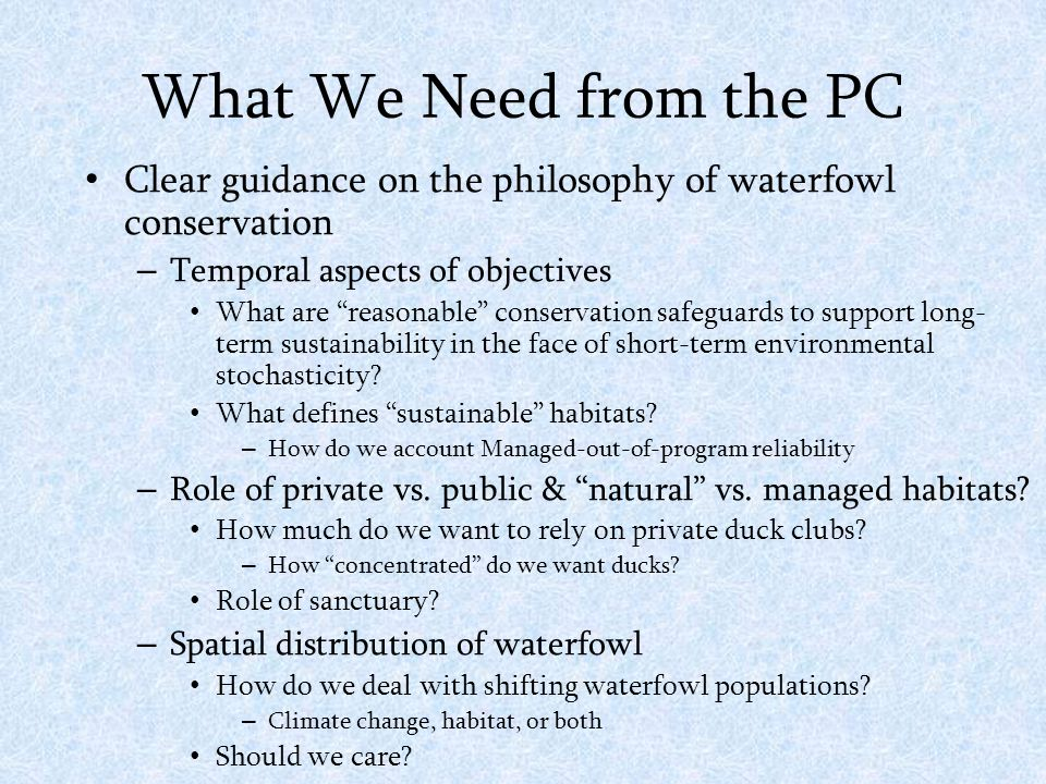 What We Need from the PC Clear guidance on the philosophy of waterfowl conservation – Temporal aspects of objectives What are reasonable conservation safeguards to support long- term sustainability in the face of short-term environmental stochasticity.