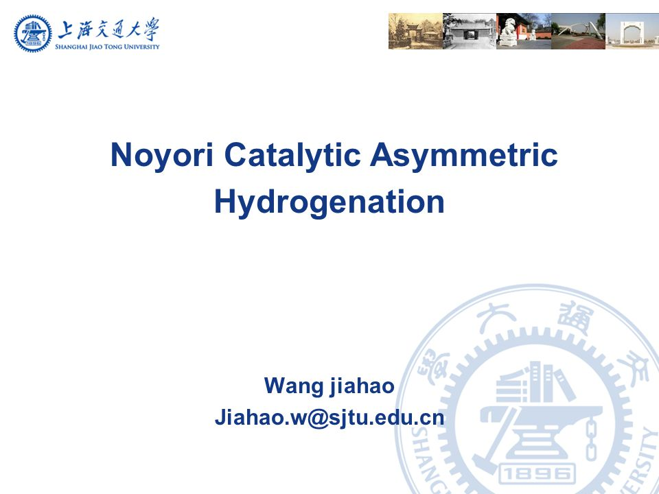 Noyori Catalytic Asymmetric Hydrogenation Wang jiahao Jiahao.w@sjtu.edu.cn