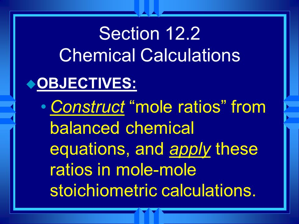 """Section 12.2 Chemical Calculations u OBJECTIVES: Construct """"mole ratios"""" from balanced chemical equations, and apply these ratios in mole-mole stoichi"""