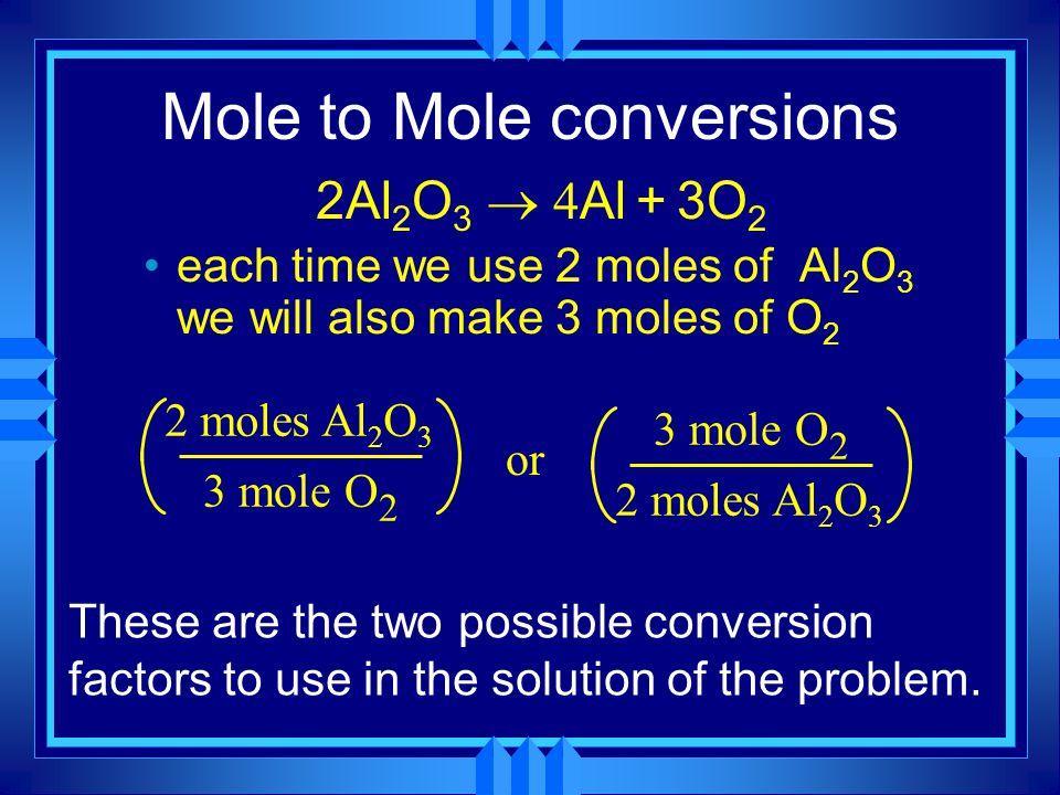 Mole to Mole conversions 2Al 2 O 3  Al + 3O 2 each time we use 2 moles of Al 2 O 3 we will also make 3 moles of O 2 2 moles Al 2 O 3 3 mole O 2 or