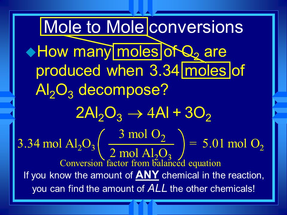 Mole to Mole conversions u How many moles of O 2 are produced when 3.34 moles of Al 2 O 3 decompose? 2Al 2 O 3  Al + 3O 2 3.34 mol Al 2 O 3 2 mol A
