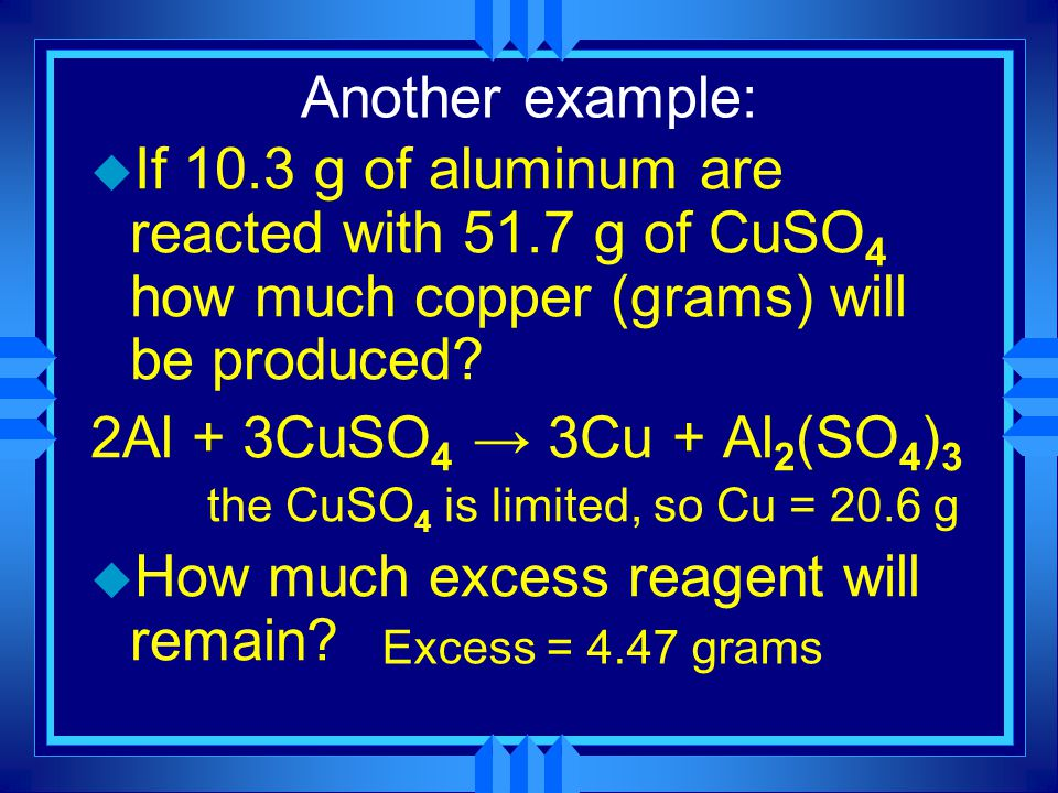 Another example: u If 10.3 g of aluminum are reacted with 51.7 g of CuSO 4 how much copper (grams) will be produced? 2Al + 3CuSO 4 → 3Cu + Al 2 (SO 4