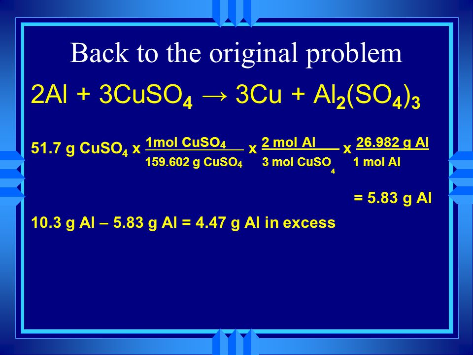 Back to the original problem 2Al + 3CuSO 4 → 3Cu + Al 2 (SO 4 ) 3 51.7 g CuSO 4 x 1mol CuSO 4___ x 2 mol Al___ x 26.982 g Al 159.602 g CuSO 4 3 mol Cu