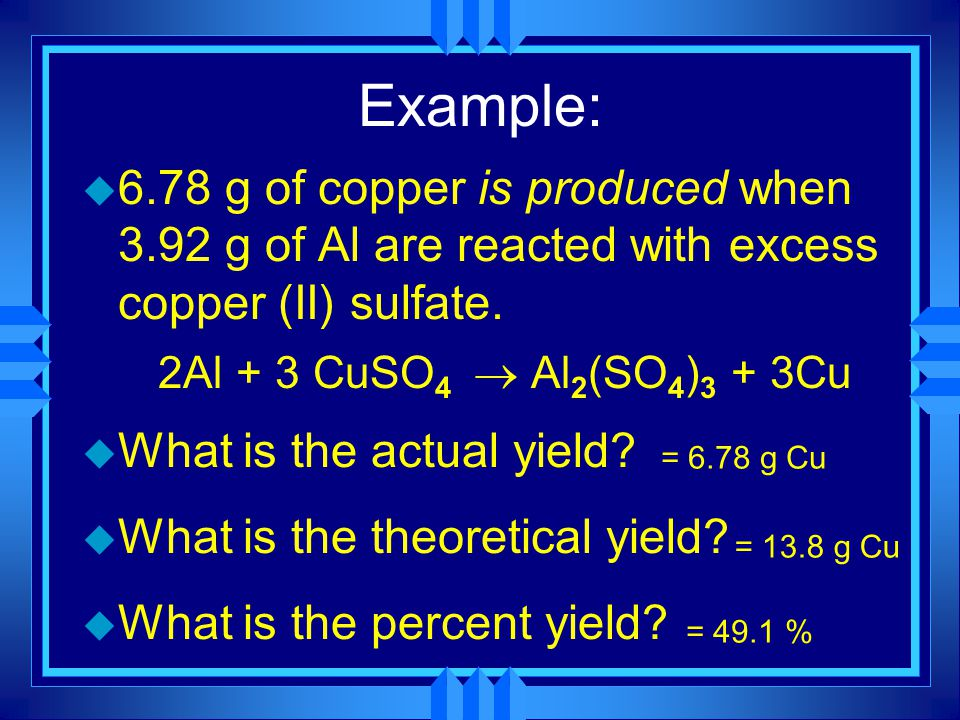 Example: u 6.78 g of copper is produced when 3.92 g of Al are reacted with excess copper (II) sulfate. 2Al + 3 CuSO 4  Al 2 (SO 4 ) 3 + 3Cu u What is