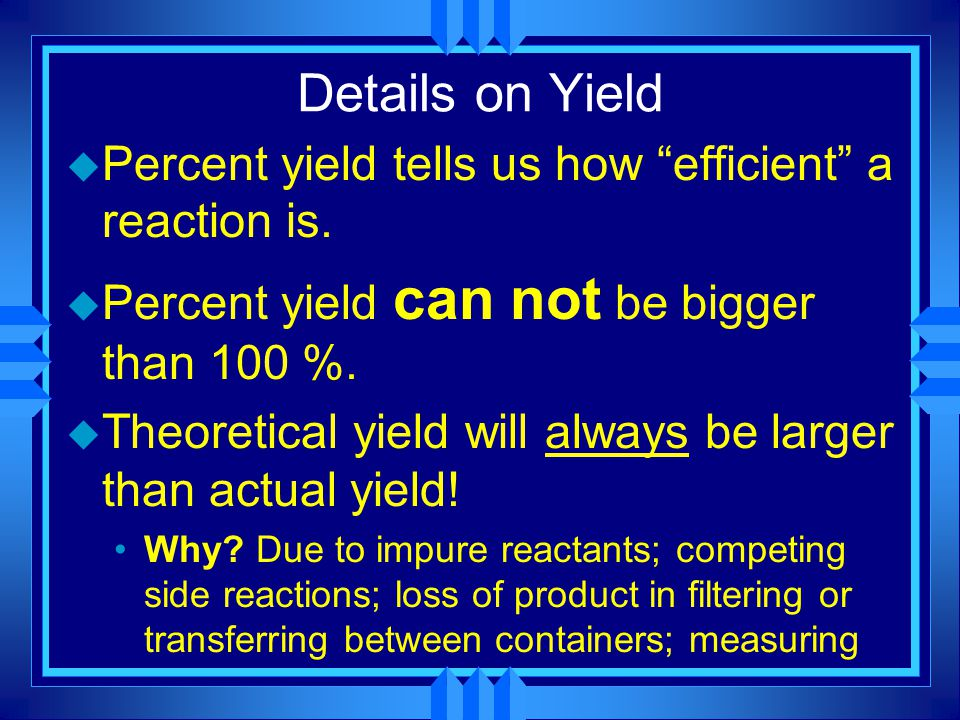 """Details on Yield u Percent yield tells us how """"efficient"""" a reaction is. u Percent yield can not be bigger than 100 %. u Theoretical yield will always"""