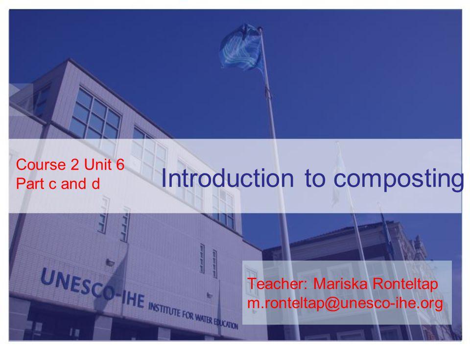 Introduction to composting Course 2 Unit 6 Part c and d Teacher: Mariska Ronteltap m.ronteltap@unesco-ihe.org