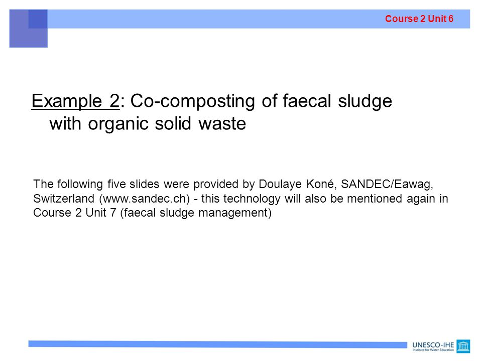 Example 2: Co-composting of faecal sludge with organic solid waste The following five slides were provided by Doulaye Koné, SANDEC/Eawag, Switzerland (www.sandec.ch) - this technology will also be mentioned again in Course 2 Unit 7 (faecal sludge management) Co-composting means: having two (or more) different input materials Course 2 Unit 6
