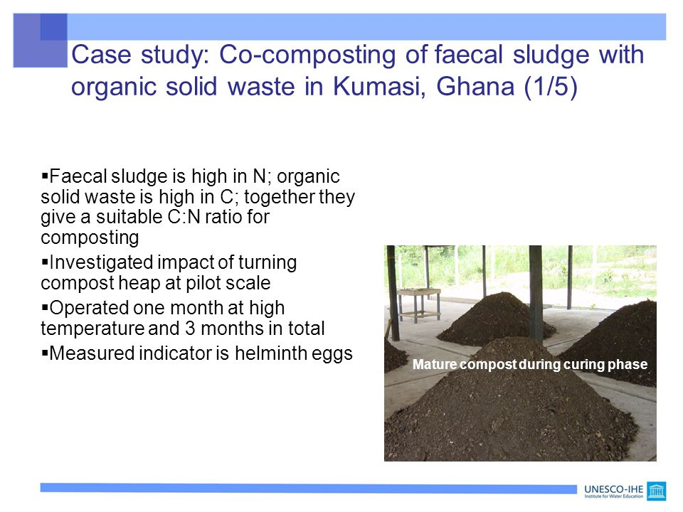 Case study: Co-composting of faecal sludge with organic solid waste in Kumasi, Ghana (1/5)  Faecal sludge is high in N; organic solid waste is high in C; together they give a suitable C:N ratio for composting  Investigated impact of turning compost heap at pilot scale  Operated one month at high temperature and 3 months in total  Measured indicator is helminth eggs Reminder: Faecal sludge = urine, faeces and some water Mature compost during curing phase