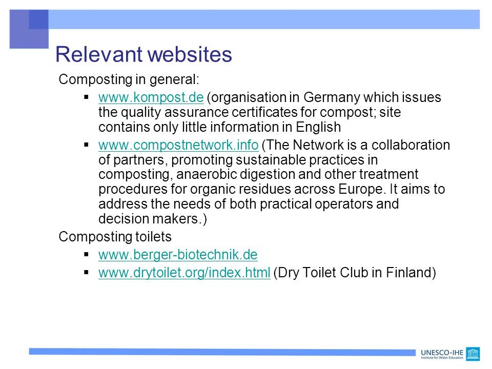 Relevant websites Composting in general:  www.kompost.de (organisation in Germany which issues the quality assurance certificates for compost; site contains only little information in English www.kompost.de  www.compostnetwork.info (The Network is a collaboration of partners, promoting sustainable practices in composting, anaerobic digestion and other treatment procedures for organic residues across Europe.