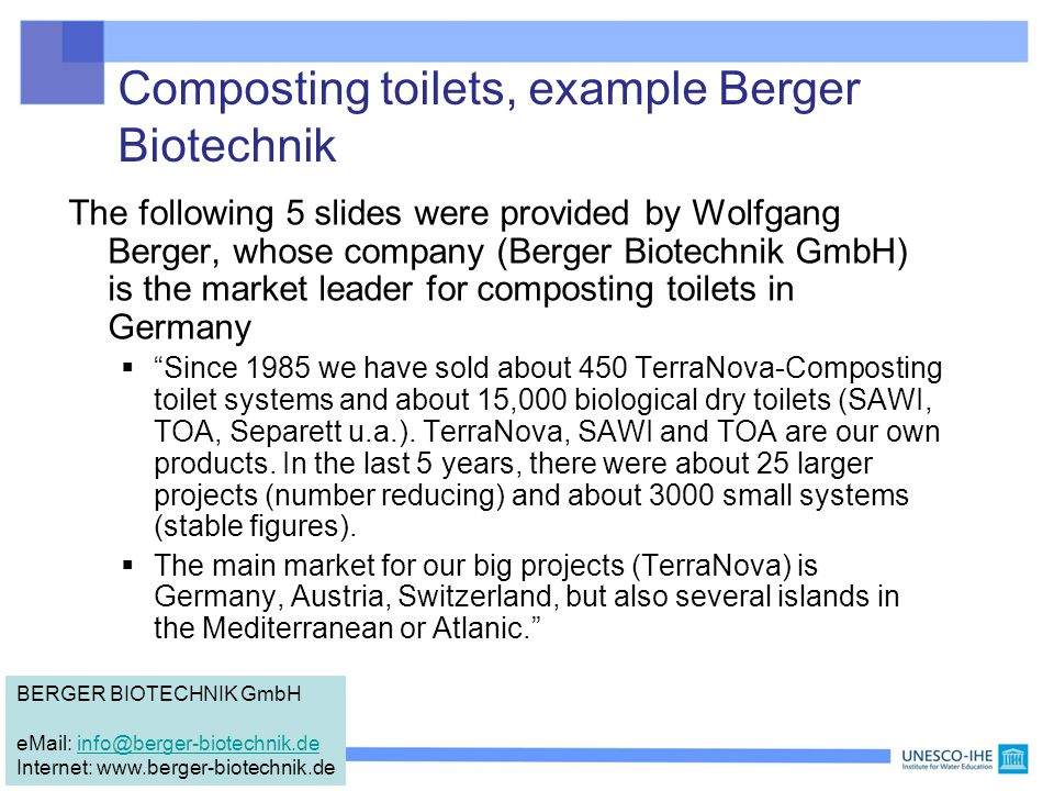 Composting toilets, example Berger Biotechnik The following 5 slides were provided by Wolfgang Berger, whose company (Berger Biotechnik GmbH) is the market leader for composting toilets in Germany  Since 1985 we have sold about 450 TerraNova-Composting toilet systems and about 15,000 biological dry toilets (SAWI, TOA, Separett u.a.).