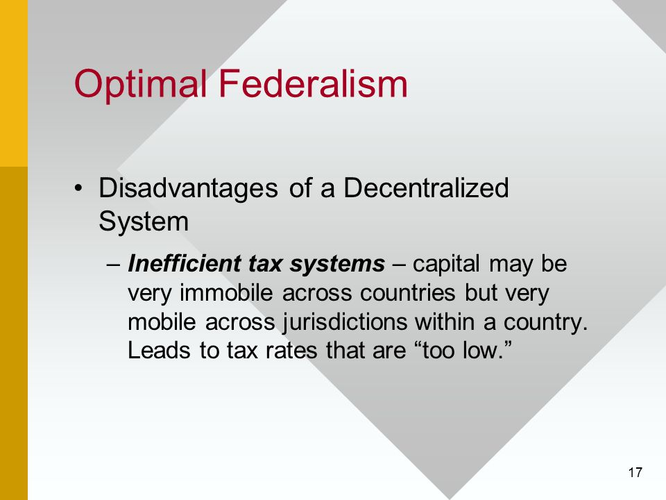 17 Optimal Federalism Disadvantages of a Decentralized System –Inefficient tax systems – capital may be very immobile across countries but very mobile